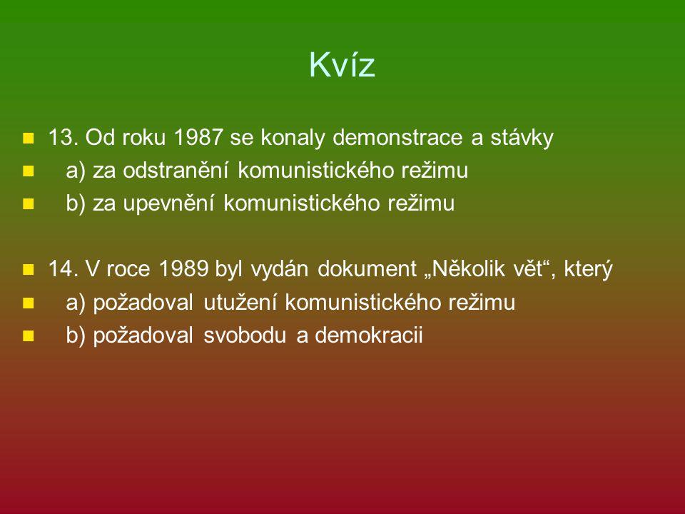 Kvíz 13. Od roku 1987 se konaly demonstrace a stávky a) za odstranění komunistického režimu b) za upevnění komunistického režimu 14. V roce 1989 byl v