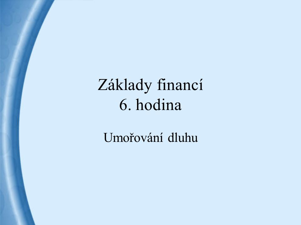 Základy financí 6. hodina Umořování dluhu