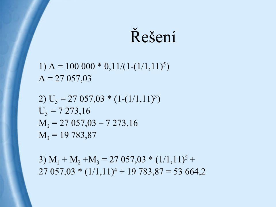 Řešení 1) A = 100 000 * 0,11/(1-(1/1,11) 5 ) A = 27 057,03 2) U 3 = 27 057,03 * (1-(1/1,11) 3 ) U 3 = 7 273,16 M 3 = 27 057,03 – 7 273,16 M 3 = 19 783