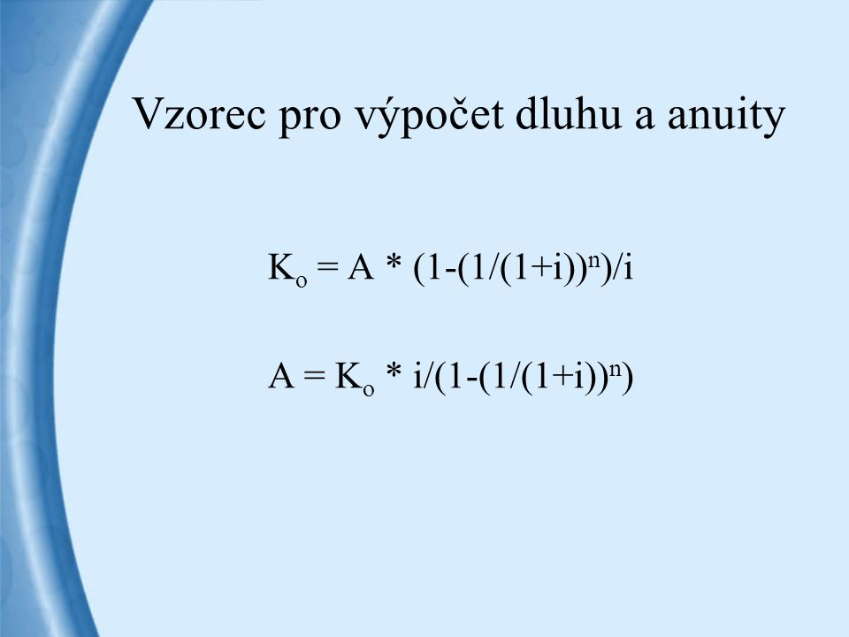 Vzorec pro výpočet dluhu a anuity K o = A * (1-(1/(1+i)) n )/i A = K o * i/(1-(1/(1+i)) n )