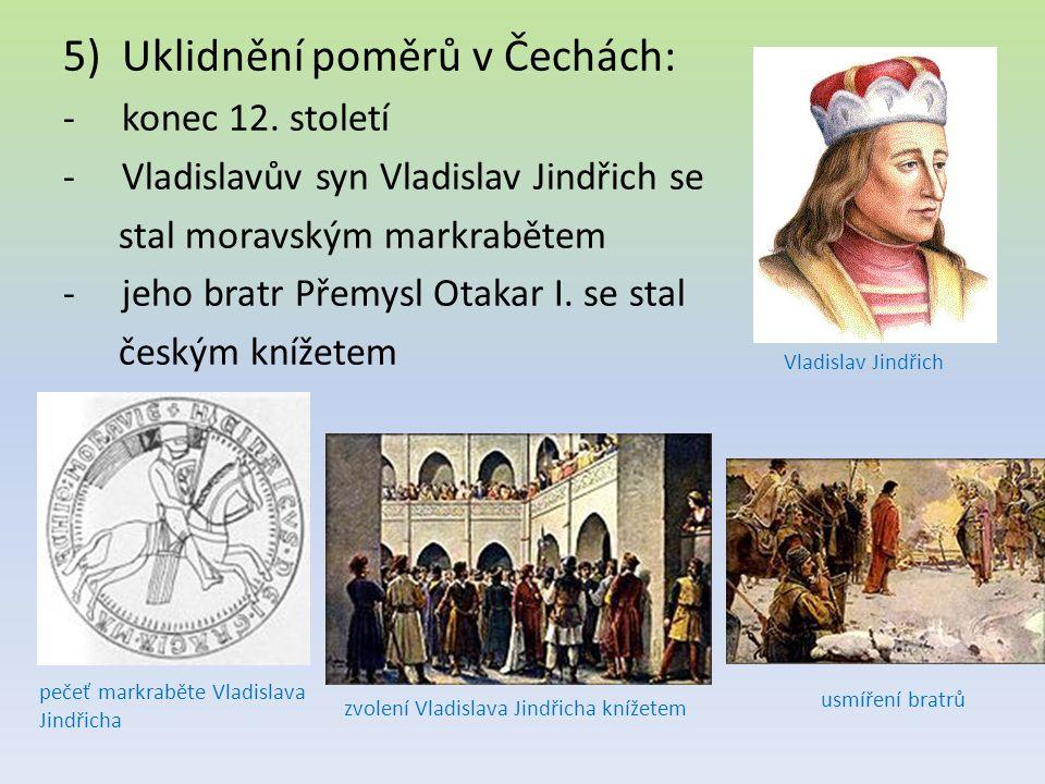 5)Uklidnění poměrů v Čechách: -konec 12. století -Vladislavův syn Vladislav Jindřich se stal moravským markrabětem -jeho bratr Přemysl Otakar I. se st