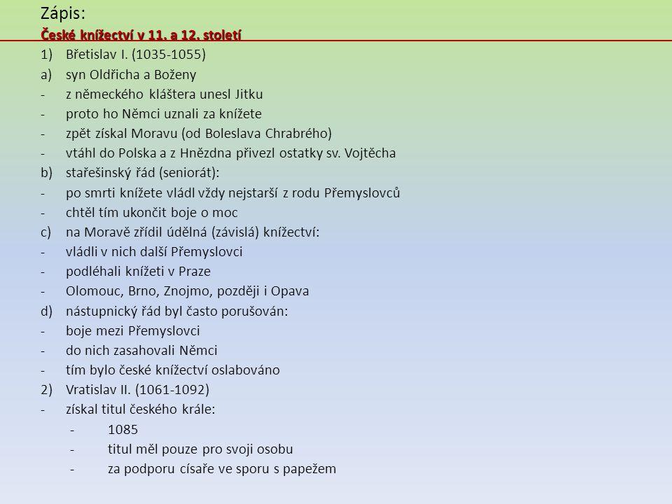 Zápis: České knížectví v 11. a 12. století 1)Břetislav I. (1035-1055) a)syn Oldřicha a Boženy -z německého kláštera unesl Jitku -proto ho Němci uznali