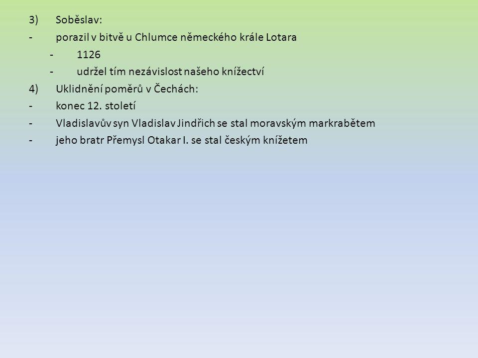 3)Soběslav: -porazil v bitvě u Chlumce německého krále Lotara -1126 -udržel tím nezávislost našeho knížectví 4)Uklidnění poměrů v Čechách: -konec 12.