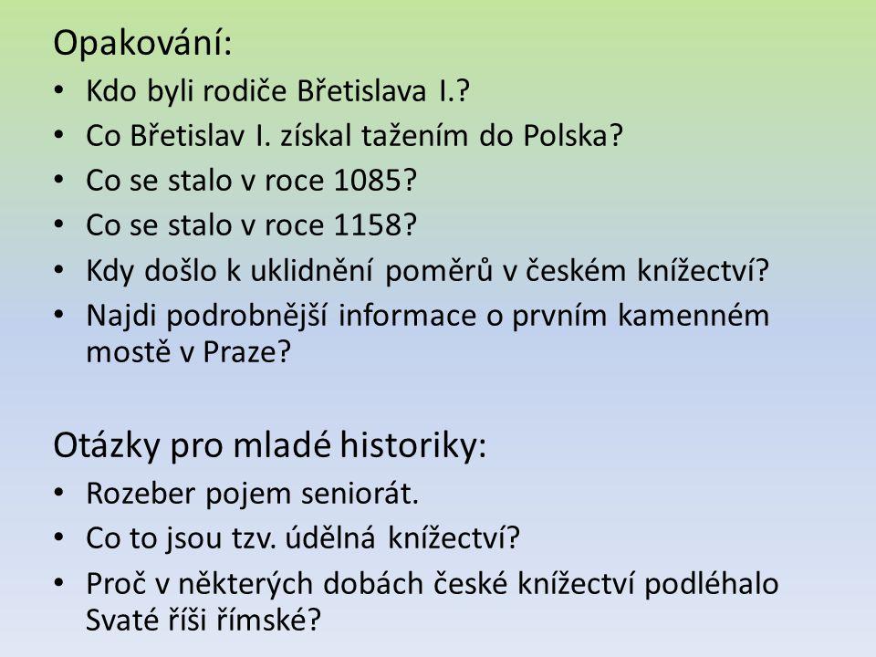 Opakování: Kdo byli rodiče Břetislava I.? Co Břetislav I. získal tažením do Polska? Co se stalo v roce 1085? Co se stalo v roce 1158? Kdy došlo k ukli