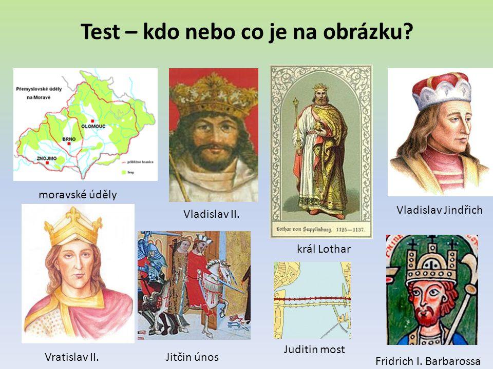 Test – kdo nebo co je na obrázku? moravské úděly Vladislav II. král Lothar Vladislav Jindřich Vratislav II.Jitčin únos Fridrich I. Barbarossa Juditin
