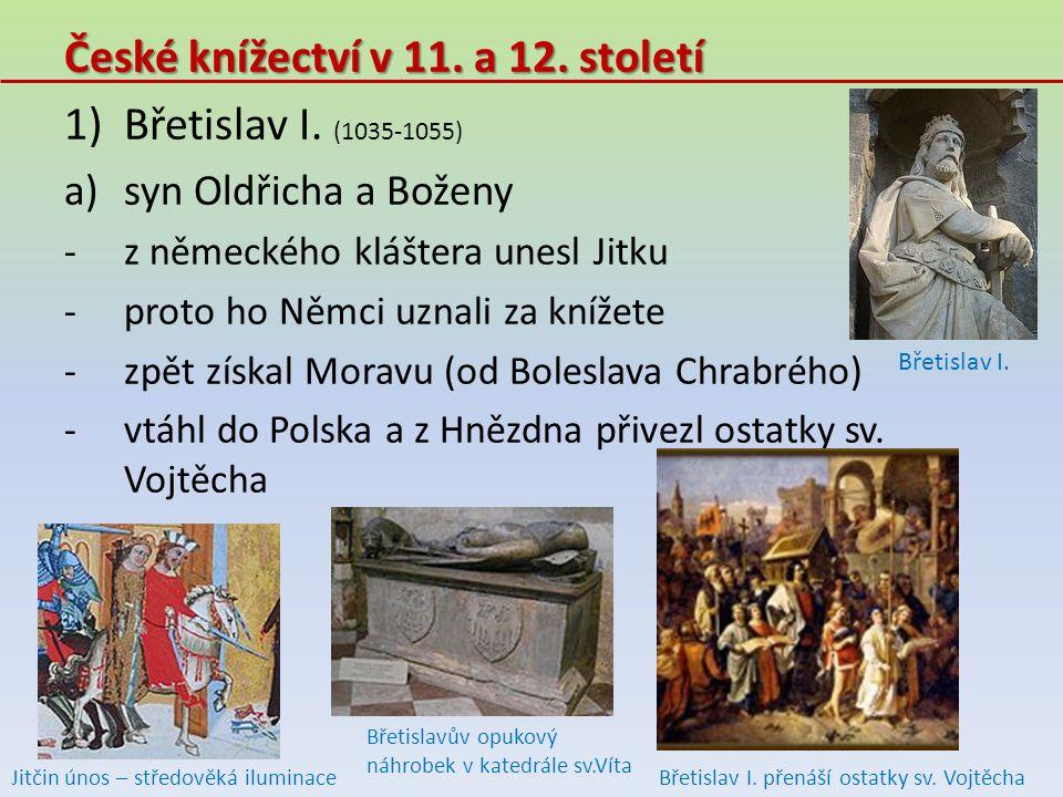 České knížectví v 11. a 12. století 1)Břetislav I. (1035-1055) a)syn Oldřicha a Boženy -z německého kláštera unesl Jitku -proto ho Němci uznali za kní