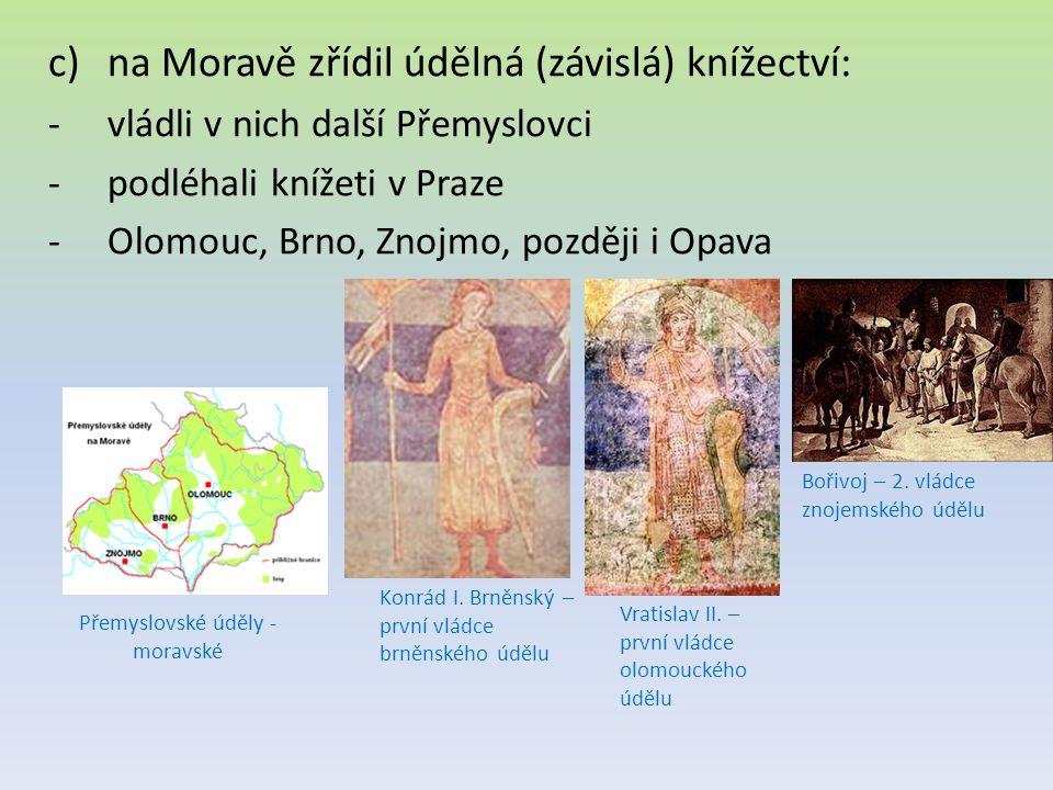 c)na Moravě zřídil údělná (závislá) knížectví: -vládli v nich další Přemyslovci -podléhali knížeti v Praze -Olomouc, Brno, Znojmo, později i Opava Přemyslovské úděly - moravské Konrád I.