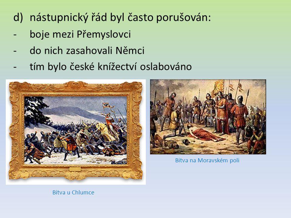 d)nástupnický řád byl často porušován: -boje mezi Přemyslovci -do nich zasahovali Němci -tím bylo české knížectví oslabováno Bitva u Chlumce Bitva na Moravském poli