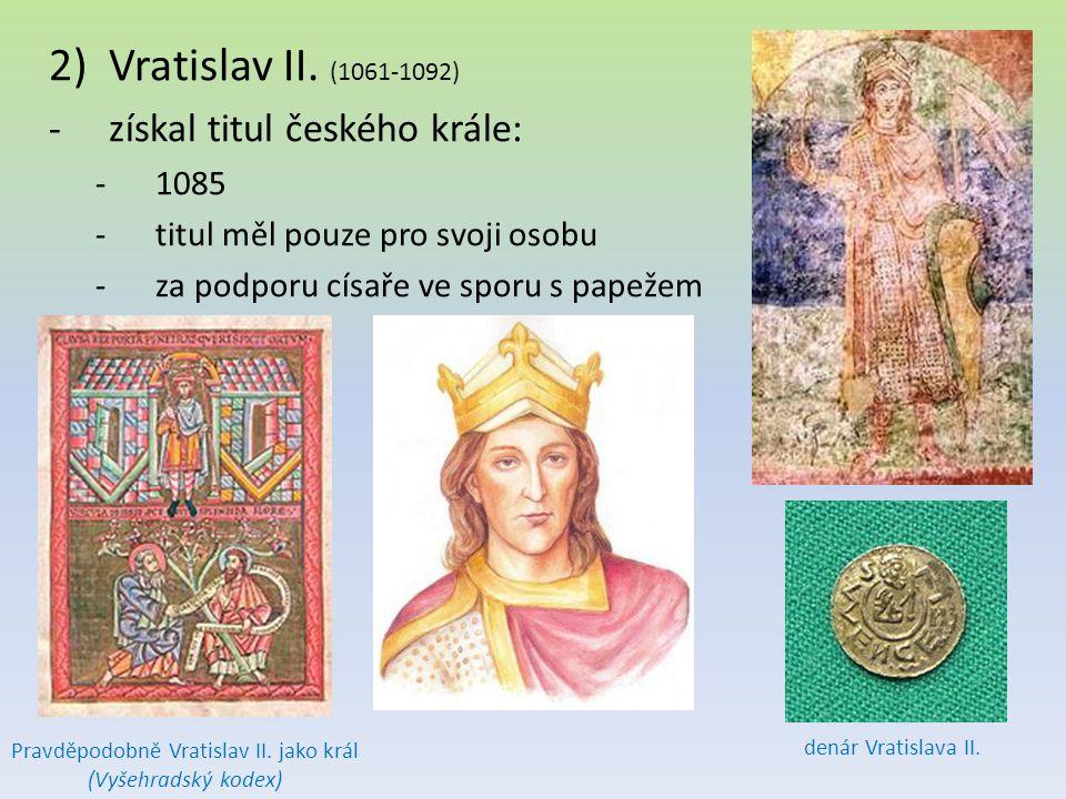 2)Vratislav II. (1061-1092) -získal titul českého krále: -1085 -titul měl pouze pro svoji osobu -za podporu císaře ve sporu s papežem Pravděpodobně Vr