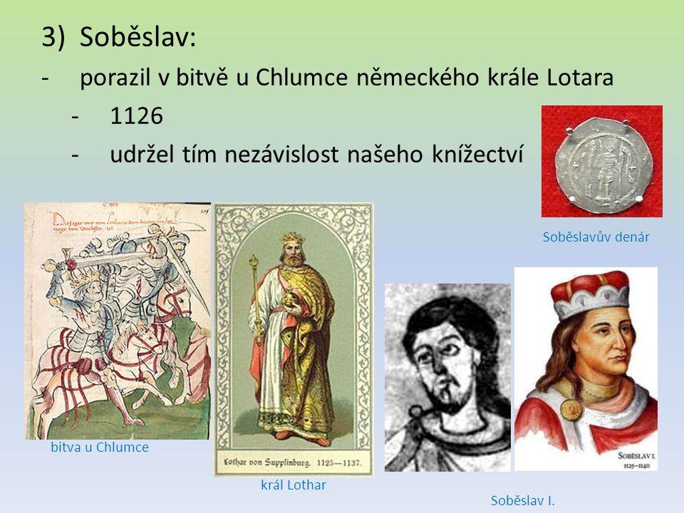 3)Soběslav: -porazil v bitvě u Chlumce německého krále Lotara -1126 -udržel tím nezávislost našeho knížectví bitva u Chlumce král Lothar Soběslavův de