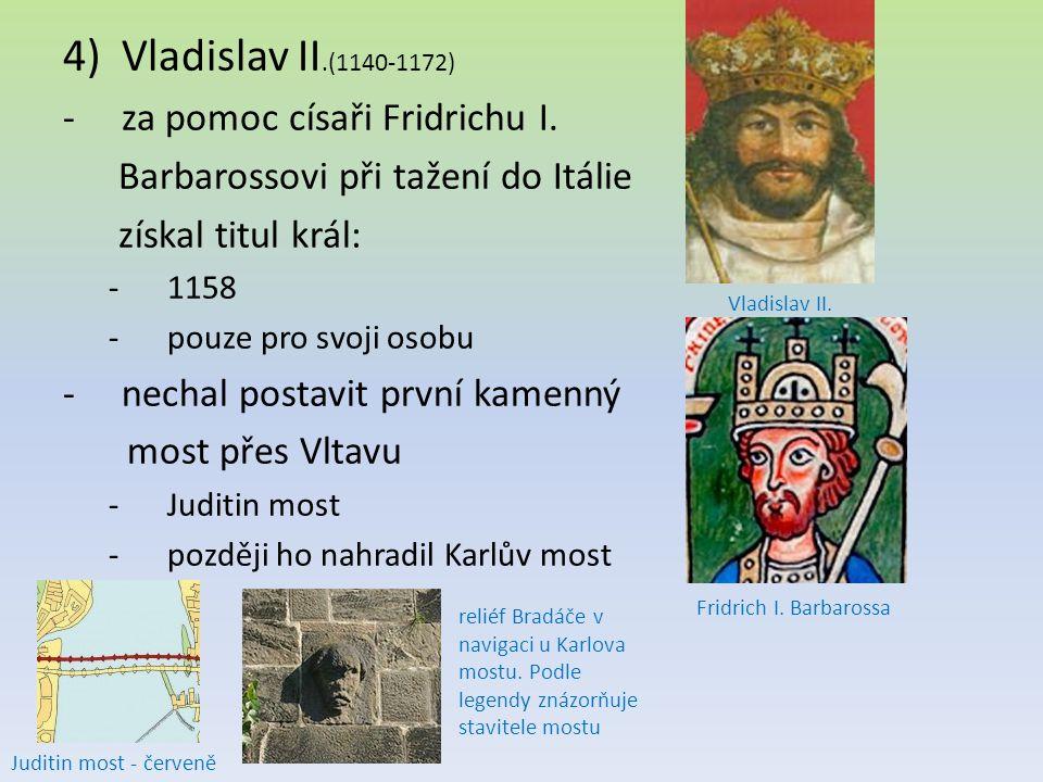 4)Vladislav II.(1140-1172) -za pomoc císaři Fridrichu I. Barbarossovi při tažení do Itálie získal titul král: -1158 -pouze pro svoji osobu -nechal pos