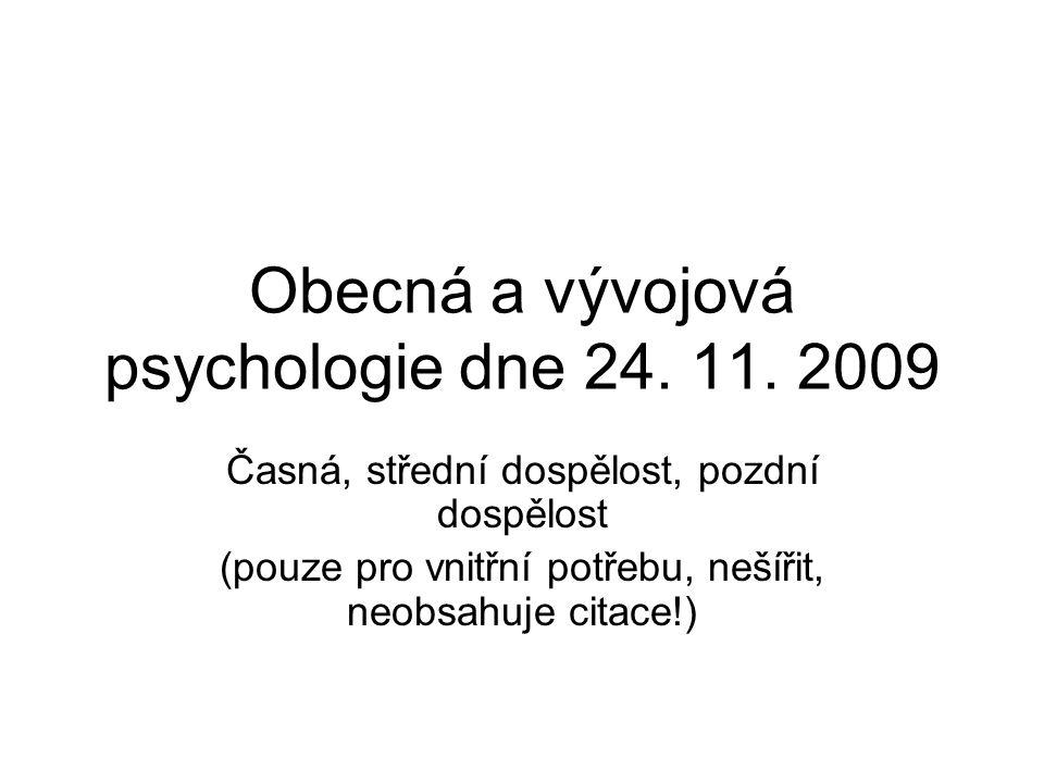 Obecná a vývojová psychologie dne 24. 11. 2009 Časná, střední dospělost, pozdní dospělost (pouze pro vnitřní potřebu, nešířit, neobsahuje citace!)