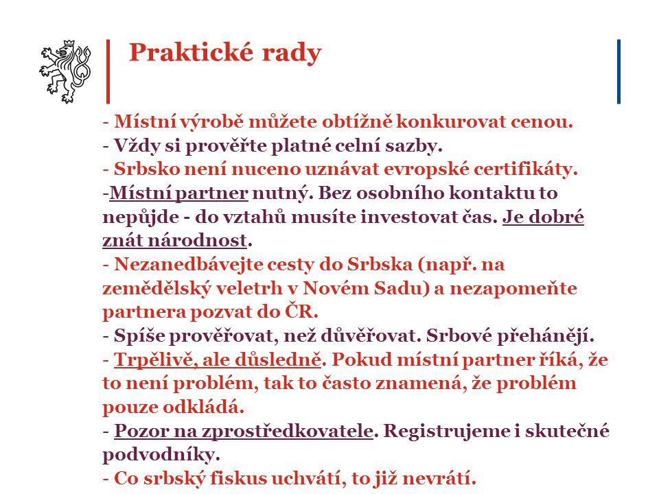 Praktické rady - Místní výrobě můžete obtížně konkurovat cenou. - Vždy si prověřte platné celní sazby. - Srbsko není nuceno uznávat evropské certifiká