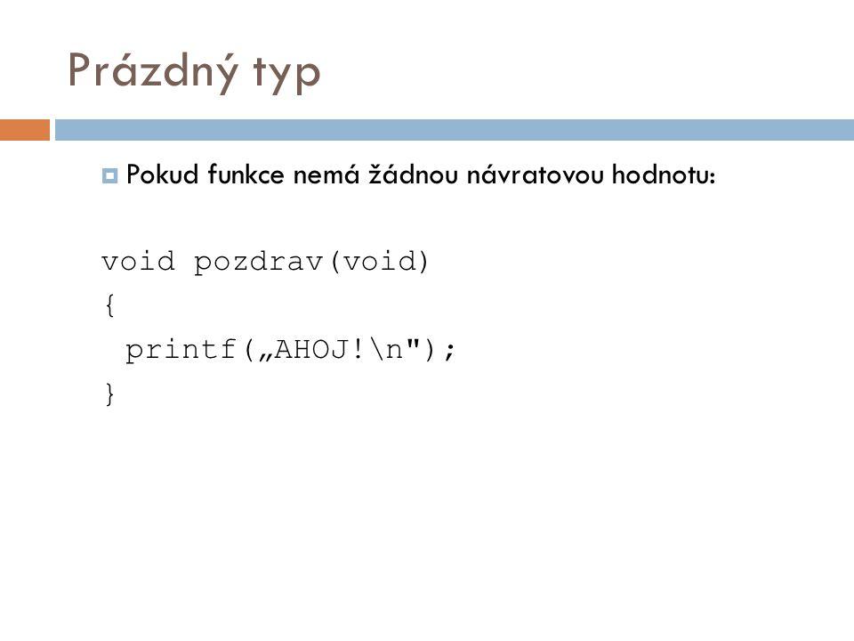 """Prázdný typ  Pokud funkce nemá žádnou návratovou hodnotu: void pozdrav(void) { printf(""""AHOJ!\n ); }"""