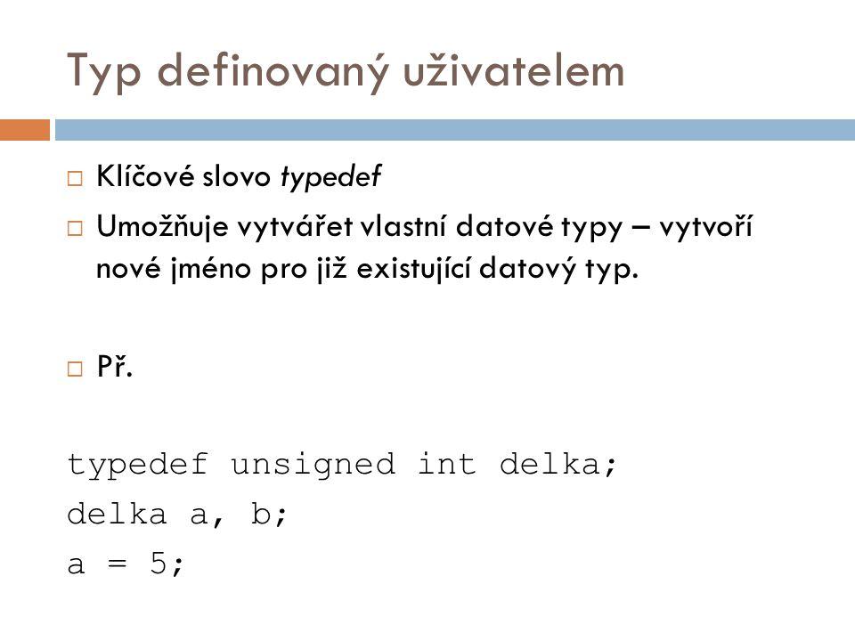 Typ definovaný uživatelem  Klíčové slovo typedef  Umožňuje vytvářet vlastní datové typy – vytvoří nové jméno pro již existující datový typ.