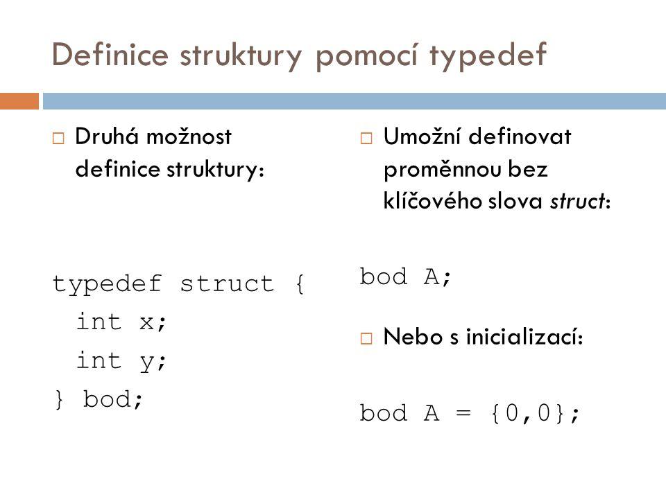 Definice struktury pomocí typedef  Druhá možnost definice struktury: typedef struct { int x; int y; } bod;  Umožní definovat proměnnou bez klíčového slova struct: bod A;  Nebo s inicializací: bod A = {0,0};