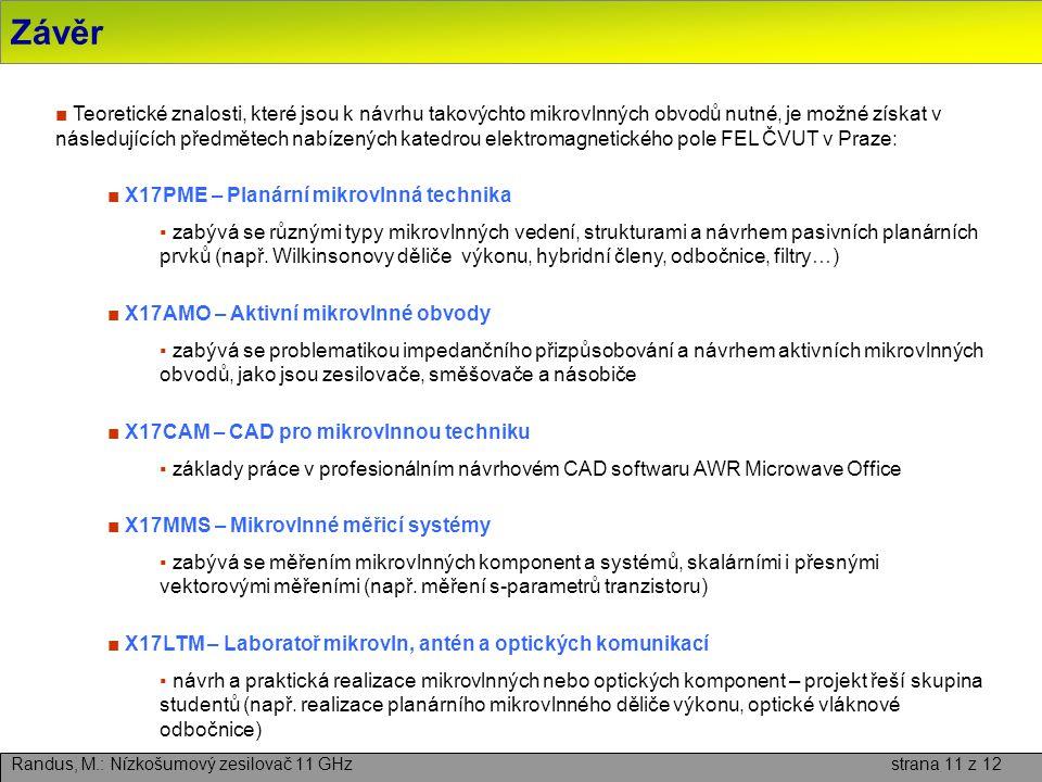 Závěr Randus, M.: Nízkošumový zesilovač 11 GHz strana 11 z 12 ■ Teoretické znalosti, které jsou k návrhu takovýchto mikrovlnných obvodů nutné, je možné získat v následujících předmětech nabízených katedrou elektromagnetického pole FEL ČVUT v Praze: ■ X17PME – Planární mikrovlnná technika ▪ zabývá se různými typy mikrovlnných vedení, strukturami a návrhem pasivních planárních prvků (např.