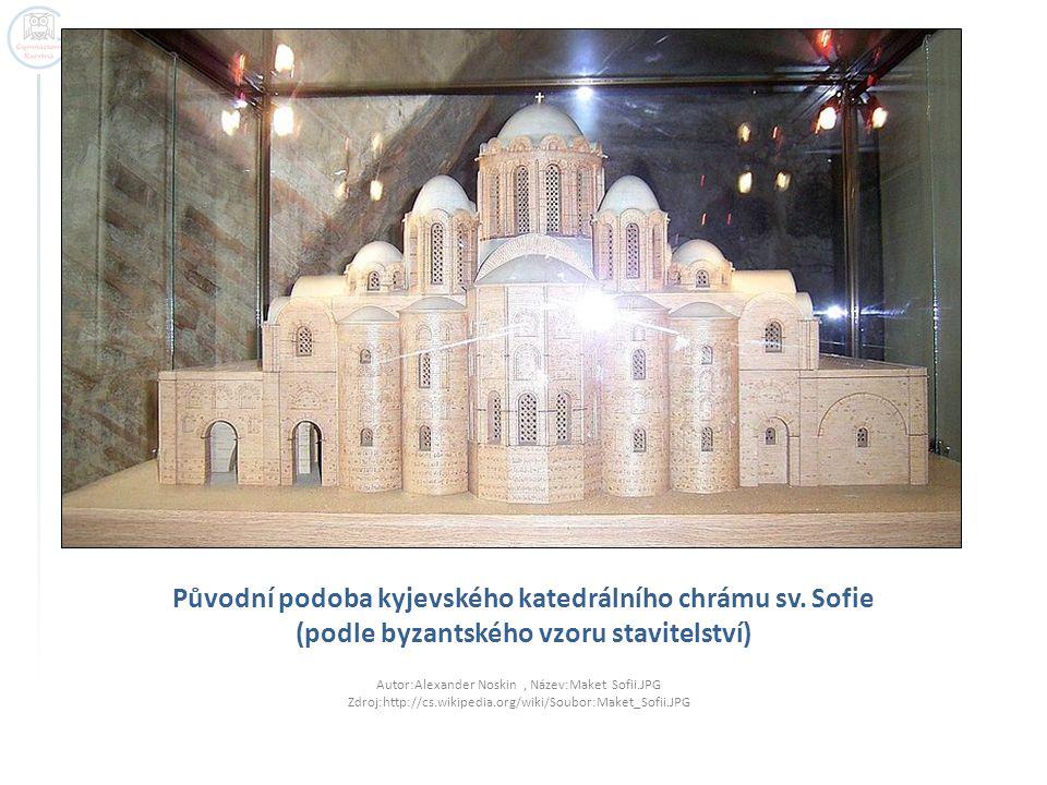 Původní podoba kyjevského katedrálního chrámu sv. Sofie (podle byzantského vzoru stavitelství) Autor:Alexander Noskin, Název:Maket Sofii.JPG Zdroj:htt