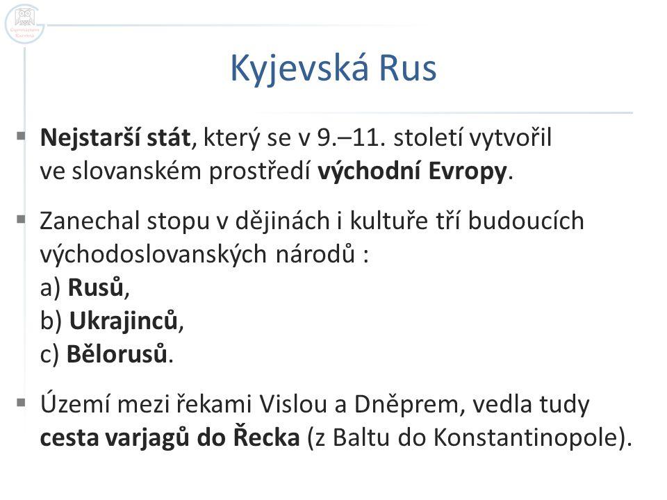 Kyjevská Rus  Nejstarší stát, který se v 9.–11. století vytvořil ve slovanském prostředí východní Evropy.  Zanechal stopu v dějinách i kultuře tří b