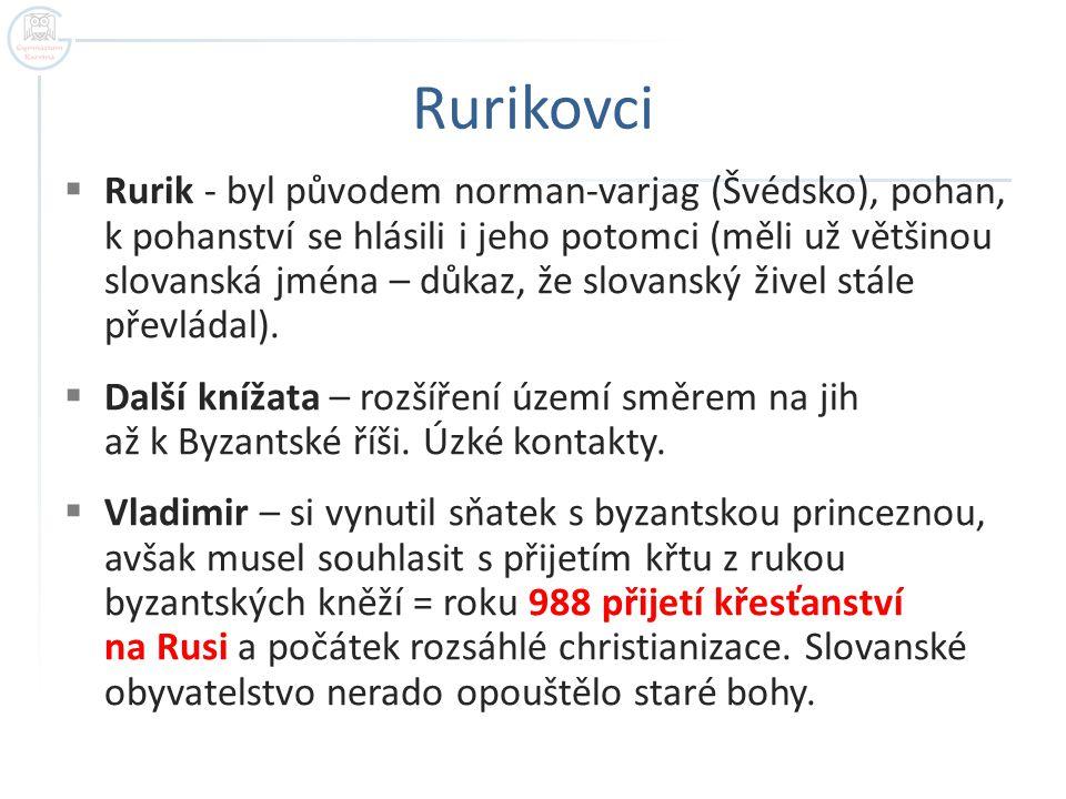 Rurikovci  Rurik - byl původem norman-varjag (Švédsko), pohan, k pohanství se hlásili i jeho potomci (měli už většinou slovanská jména – důkaz, že sl