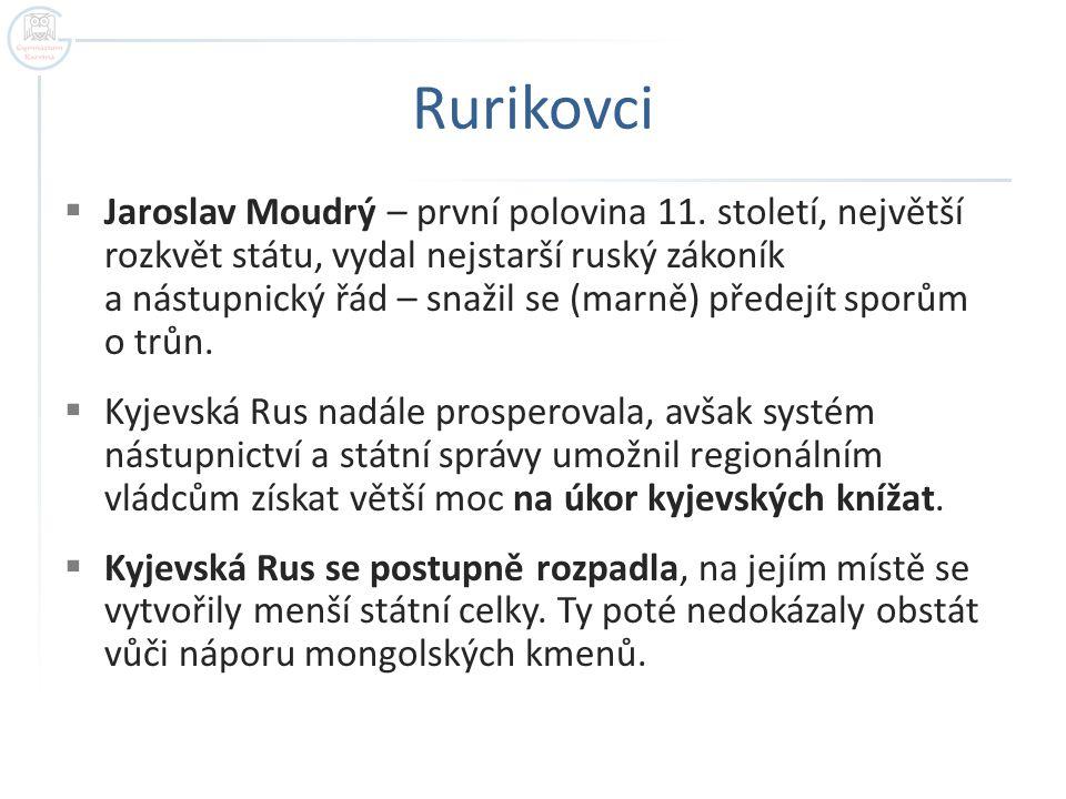 Rurikovci  Jaroslav Moudrý – první polovina 11. století, největší rozkvět státu, vydal nejstarší ruský zákoník a nástupnický řád – snažil se (marně)