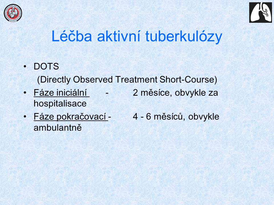 Léčba aktivní tuberkulózy DOTS (Directly Observed Treatment Short-Course) Fáze iniciální - 2 měsíce, obvykle za hospitalisace Fáze pokračovací - 4 - 6