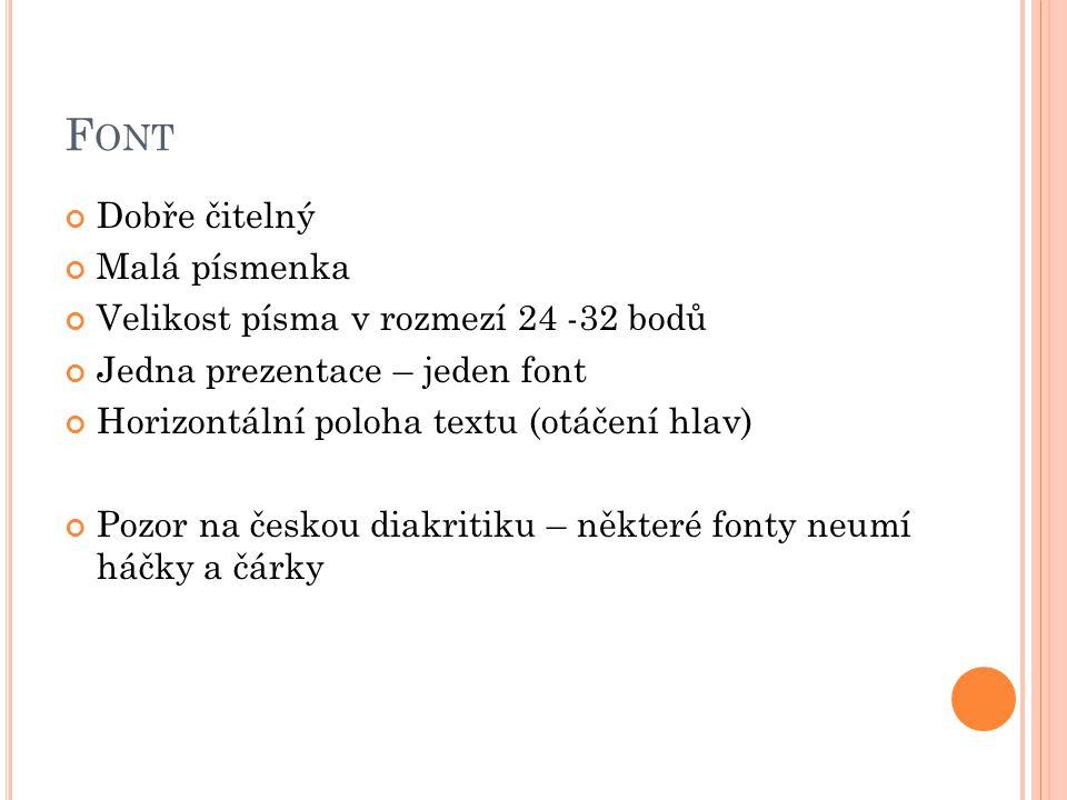 F ONT Dobře čitelný Malá písmenka Velikost písma v rozmezí 24 -32 bodů Jedna prezentace – jeden font Horizontální poloha textu (otáčení hlav) Pozor na