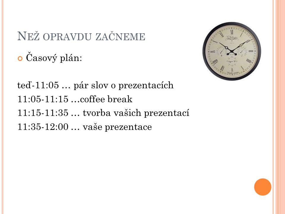 N EŽ OPRAVDU ZAČNEME Časový plán: teď-11:05 … pár slov o prezentacích 11:05-11:15 …coffee break 11:15-11:35 … tvorba vašich prezentací 11:35-12:00 … v