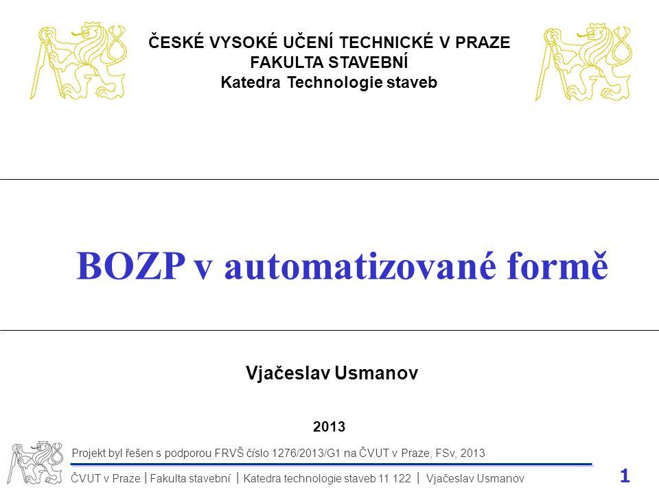 1 ČVUT v Praze Fakulta stavební Katedra technologie staveb 11 122 Vjačeslav Usmanov II Projekt byl řešen s podporou FRVŠ číslo 1276/2013/G1 na ČVUT v