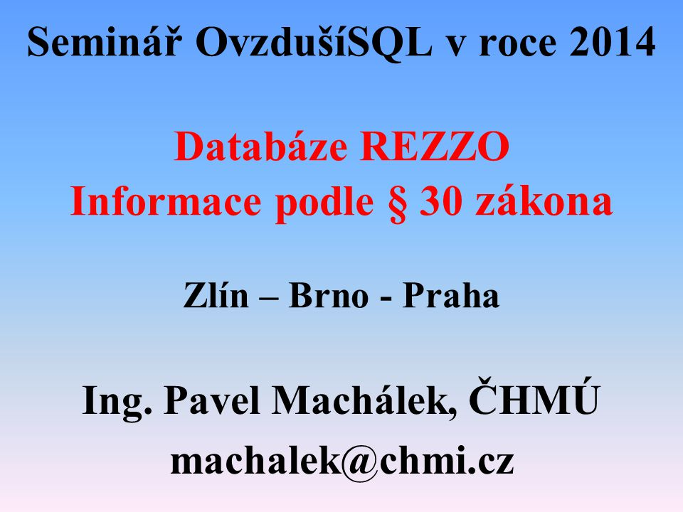 Seminář OvzdušíSQL v roce 2014 Databáze REZZO Informace podle § 30 zákona Zlín – Brno - Praha Ing. Pavel Machálek, ČHMÚ machalek@chmi.cz