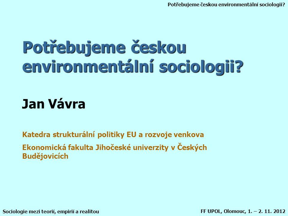 Potřebujeme českou environmentální sociologii? Sociologie mezi teorií, empirií a realitou FF UPOL, Olomouc, 1. – 2. 11. 2012 Potřebujeme českou enviro