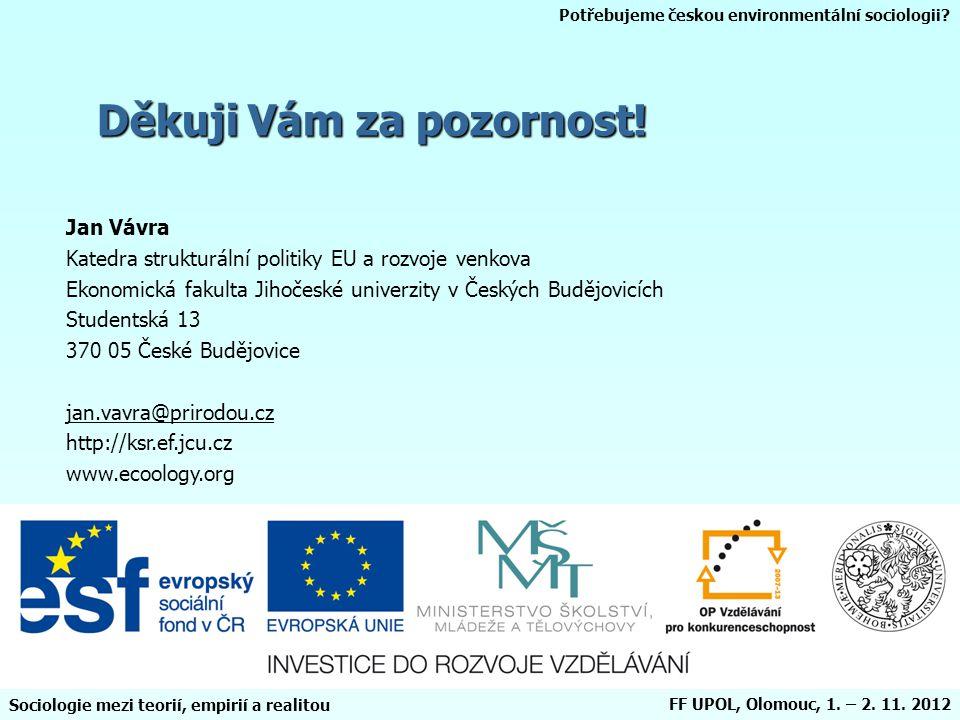 Potřebujeme českou environmentální sociologii? Sociologie mezi teorií, empirií a realitou FF UPOL, Olomouc, 1. – 2. 11. 2012 Děkuji Vám za pozornost!
