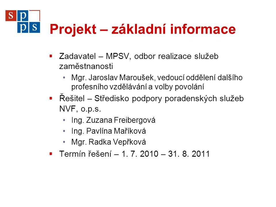 Projekt – základní informace  Zadavatel – MPSV, odbor realizace služeb zaměstnanosti Mgr. Jaroslav Maroušek, vedoucí oddělení dalšího profesního vzdě