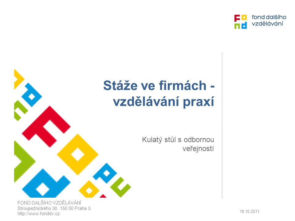 Stáže ve firmách - vzdělávání praxí Kulatý stůl s odbornou veřejností FOND DALŠÍHO VZDĚLÁVÁNÍ Stroupežnického 30, 150 00 Praha 5 http://www.fonddv.cz 18.10.2011
