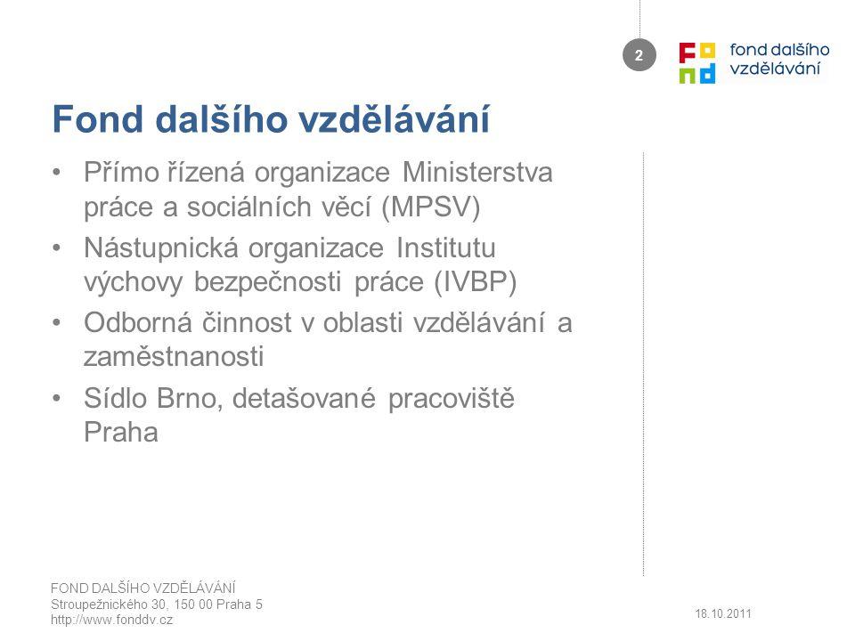 Fond dalšího vzdělávání Přímo řízená organizace Ministerstva práce a sociálních věcí (MPSV) Nástupnická organizace Institutu výchovy bezpečnosti práce (IVBP) Odborná činnost v oblasti vzdělávání a zaměstnanosti Sídlo Brno, detašované pracoviště Praha 18.10.2011 FOND DALŠÍHO VZDĚLÁVÁNÍ Stroupežnického 30, 150 00 Praha 5 http://www.fonddv.cz 2