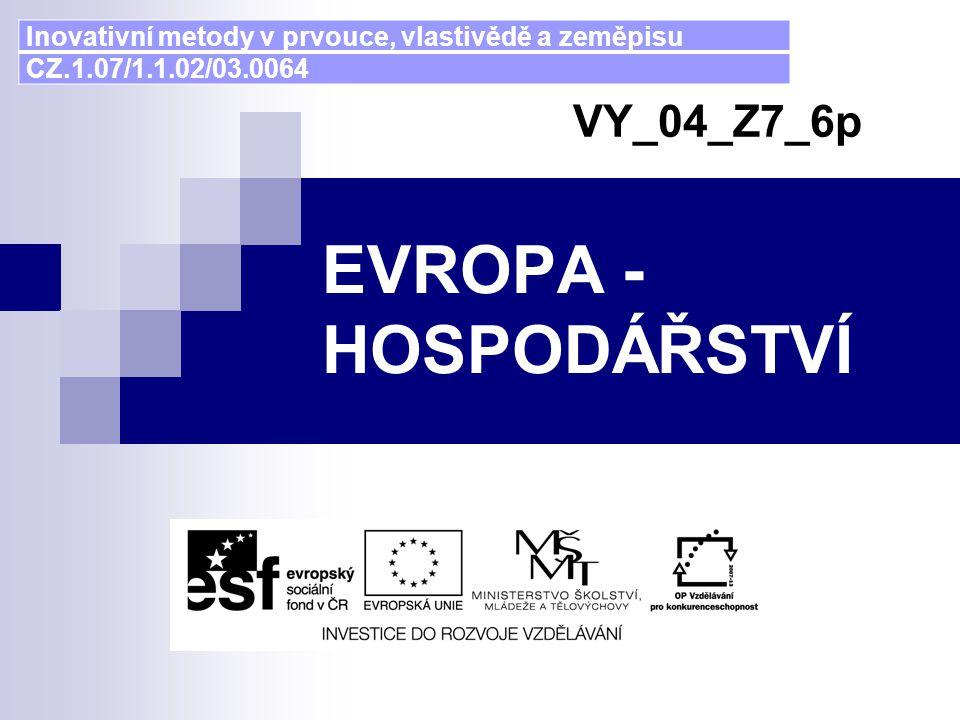 EVROPA - HOSPODÁŘSTVÍ VY_04_Z7_6p Inovativní metody v prvouce, vlastivědě a zeměpisu CZ.1.07/1.1.02/03.0064