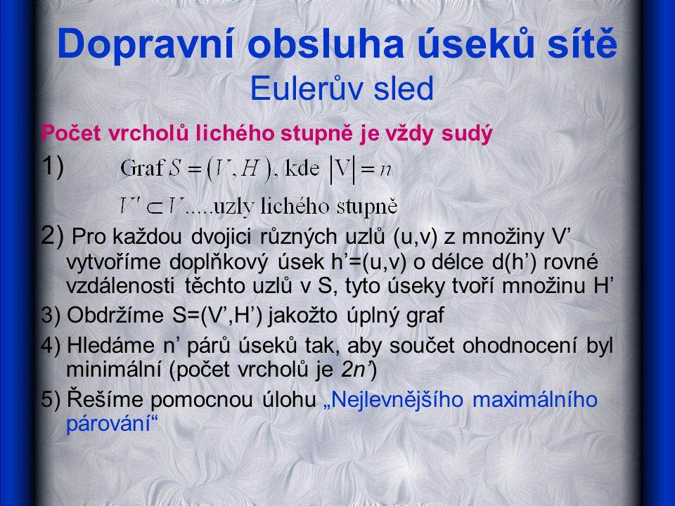 Dopravní obsluha úseků sítě Eulerův sled Počet vrcholů lichého stupně je vždy sudý 1) 2) Pro každou dvojici různých uzlů (u,v) z množiny V' vytvoříme