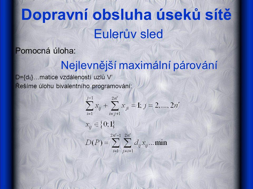 Dopravní obsluha úseků sítě Eulerův sled Pomocná úloha: Nejlevnější maximální párování D={d ij }…matice vzdáleností uzlů V' Řešíme úlohu bivalentního