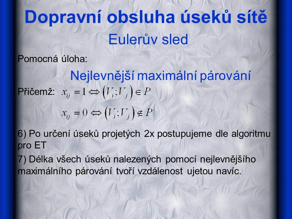 Dopravní obsluha úseků sítě Eulerův sled Pomocná úloha: Nejlevnější maximální párování Přičemž: 6) Po určení úseků projetých 2x postupujeme dle algori
