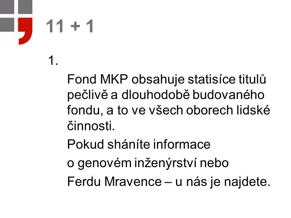 11 + 1 1. Fond MKP obsahuje statisíce titulů pečlivě a dlouhodobě budovaného fondu, a to ve všech oborech lidské činnosti. Pokud sháníte informace o g