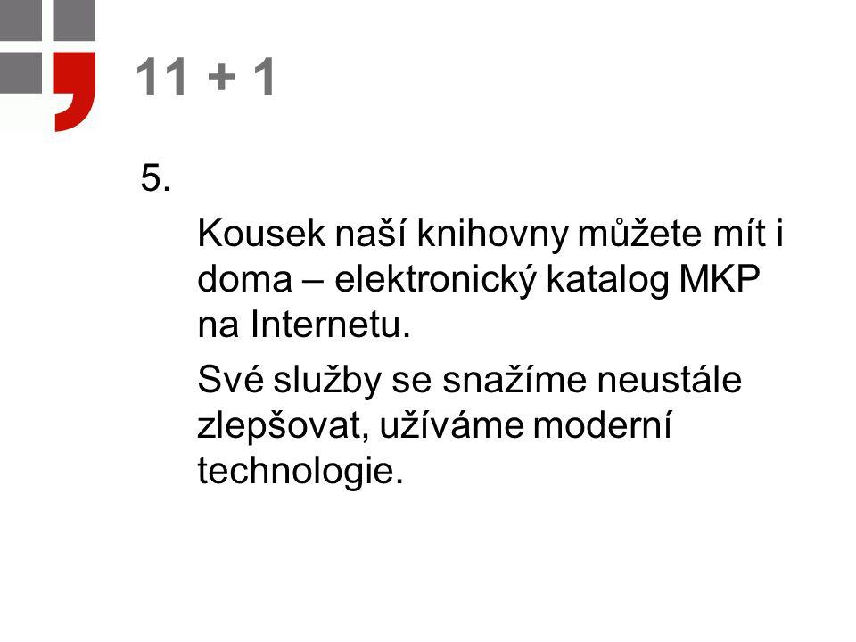 11 + 1 5. Kousek naší knihovny můžete mít i doma – elektronický katalog MKP na Internetu. Své služby se snažíme neustále zlepšovat, užíváme moderní te