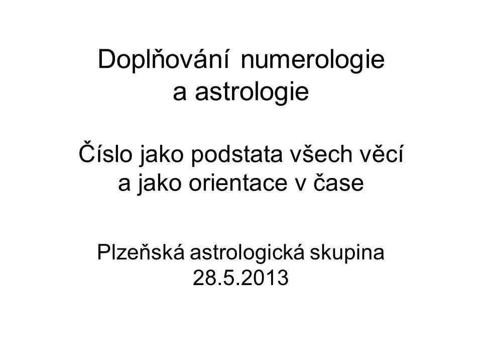 Doplňování numerologie a astrologie Číslo jako podstata všech věcí a jako orientace v čase Plzeňská astrologická skupina 28.5.2013