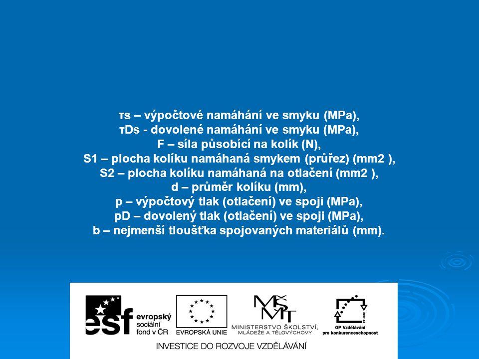 τs – výpočtové namáhání ve smyku (MPa), τDs - dovolené namáhání ve smyku (MPa), F – síla působící na kolík (N), S1 – plocha kolíku namáhaná smykem (pr