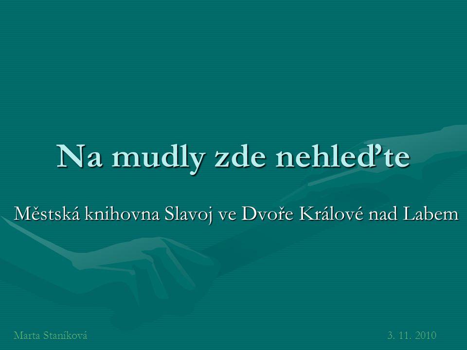 Na mudly zde nehleďte Městská knihovna Slavoj ve Dvoře Králové nad Labem Marta Staníková3. 11. 2010