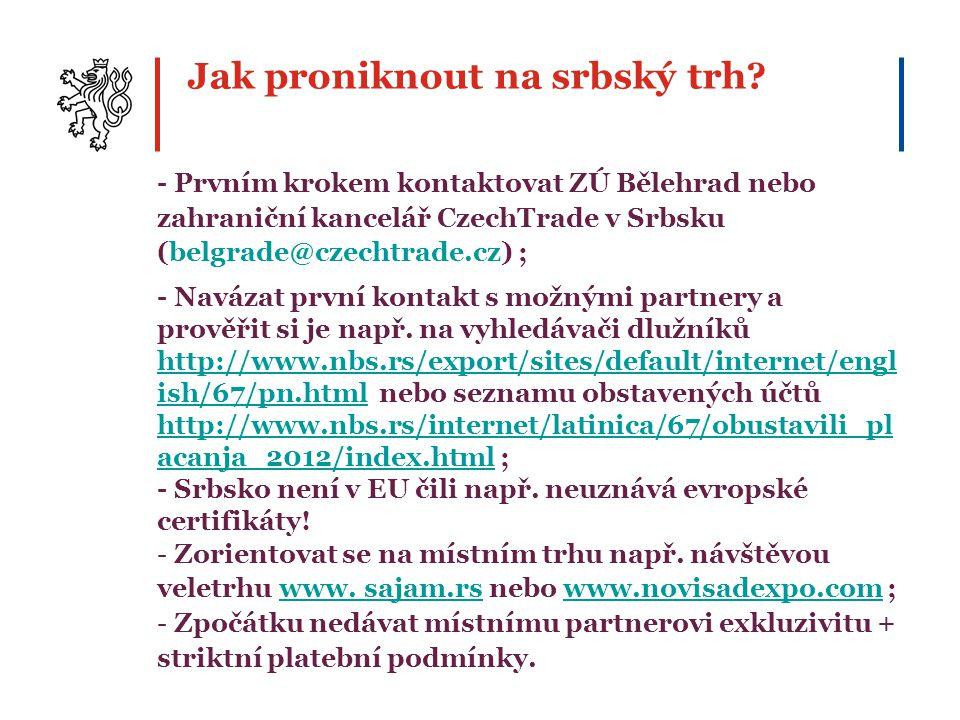 Jak proniknout na srbský trh? - Prvním krokem kontaktovat ZÚ Bělehrad nebo zahraniční kancelář CzechTrade v Srbsku (belgrade@czechtrade.cz) ; - Naváza