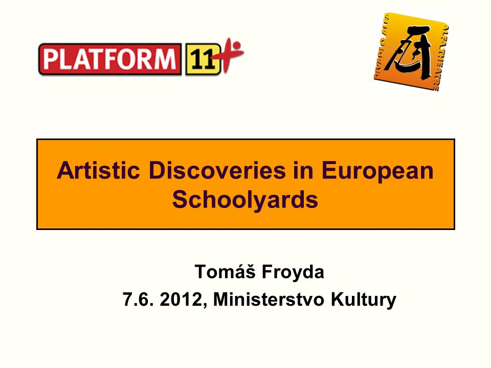 Artistic Discoveries in European Schoolyards Tomáš Froyda 7.6. 2012, Ministerstvo Kultury