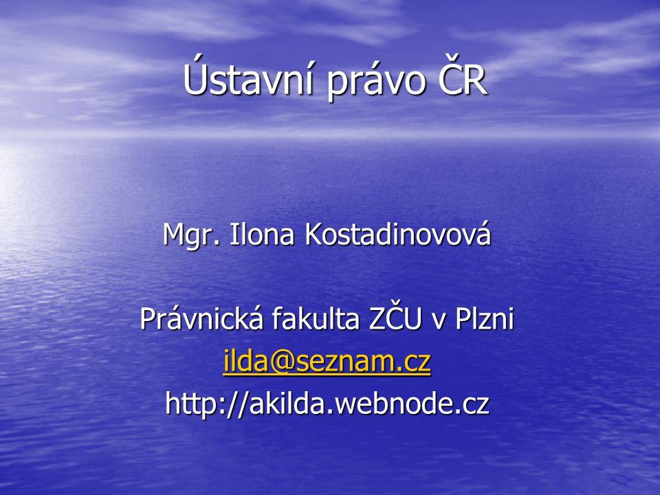 Ústavní právo ČR Mgr. Ilona Kostadinovová Právnická fakulta ZČU v Plzni ilda@seznam.cz ilda@seznam.czhttp://akilda.webnode.cz