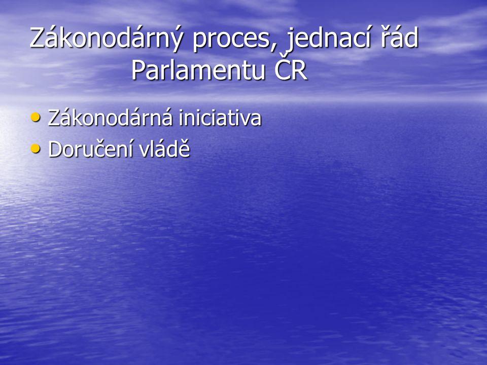 Zákonodárný proces, jednací řád Parlamentu ČR Zákonodárná iniciativa Zákonodárná iniciativa Doručení vládě Doručení vládě