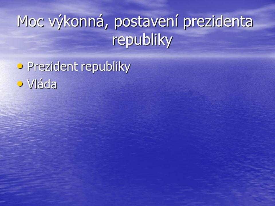 Moc výkonná, postavení prezidenta republiky Prezident republiky Prezident republiky Vláda Vláda
