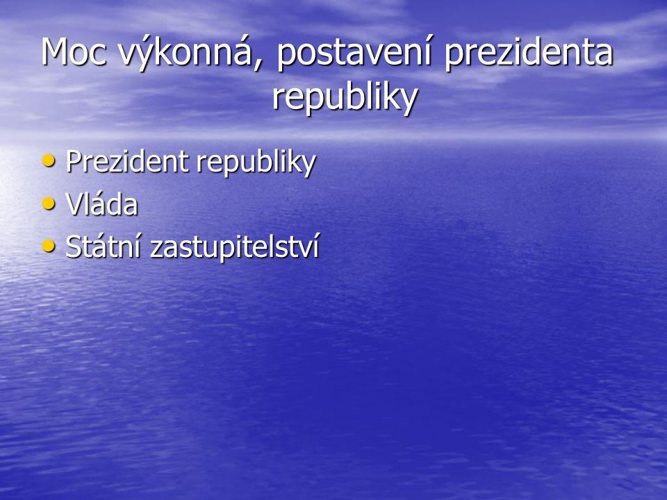 Moc výkonná, postavení prezidenta republiky Prezident republiky Prezident republiky Vláda Vláda Státní zastupitelství Státní zastupitelství